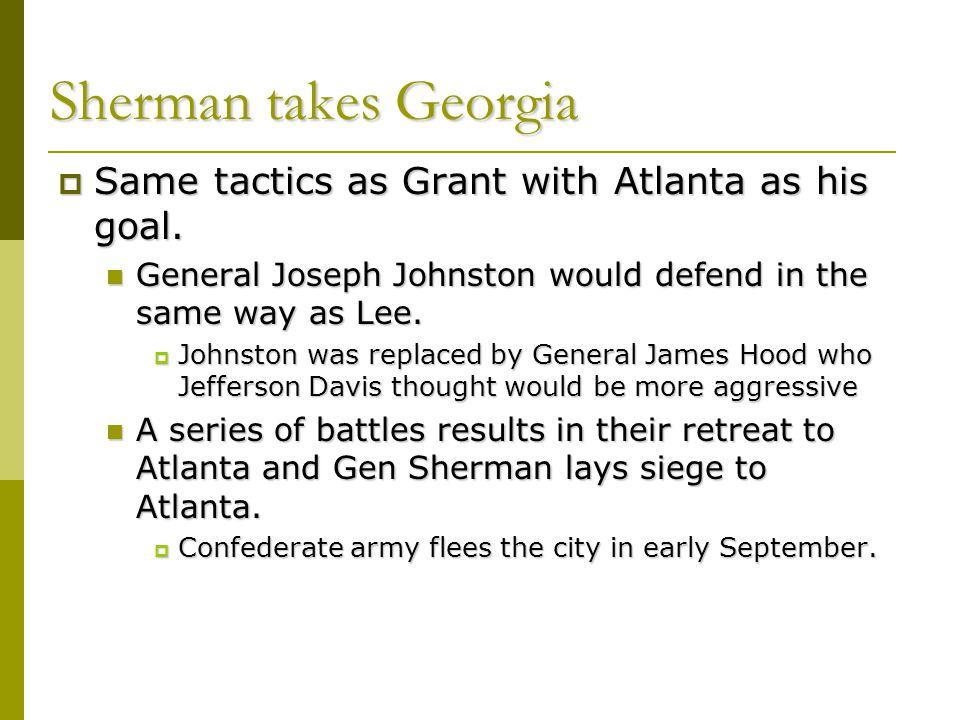 Sherman takes Georgia  Same tactics as Grant with Atlanta as his goal. General Joseph Johnston would defend in the same way as Lee. General Joseph Jo