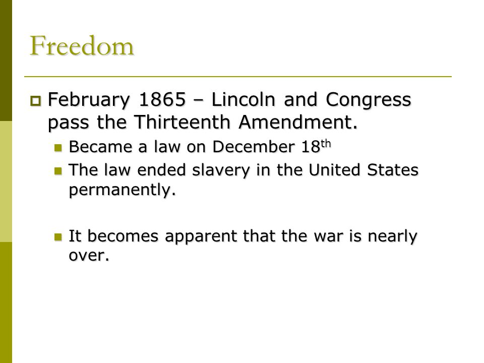 Freedom  February 1865 – Lincoln and Congress pass the Thirteenth Amendment. Became a law on December 18 th Became a law on December 18 th The law en