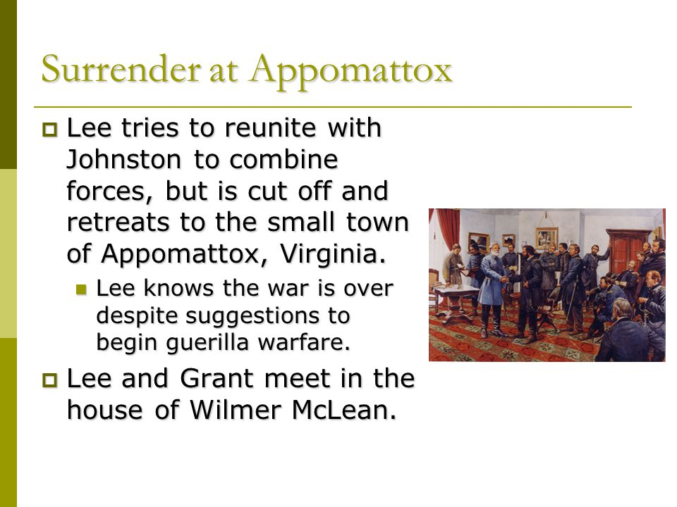 Surrender at Appomattox  Lee tries to reunite with Johnston to combine forces, but is cut off and retreats to the small town of Appomattox, Virginia.