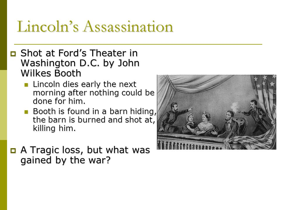 Lincoln's Assassination  Shot at Ford's Theater in Washington D.C. by John Wilkes Booth Lincoln dies early the next morning after nothing could be do