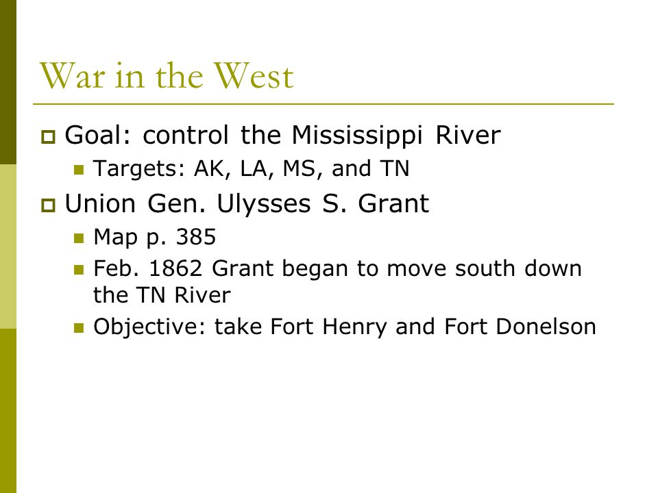 War in the West  Goal: control the Mississippi River Targets: AK, LA, MS, and TN  Union Gen. Ulysses S. Grant Map p. 385 Feb. 1862 Grant began to mo
