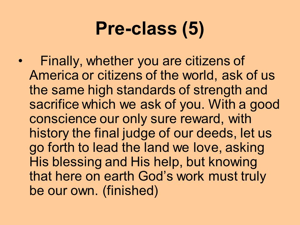 Pre-class (4) And so, my fellow Americans, ask not what your country can do for you; ask what you can do for your country. My fellow citizens of the w