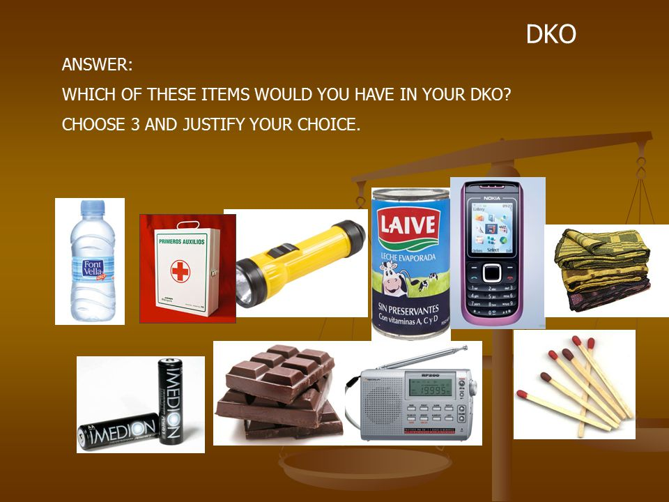 DKO ANSWER: WHICH OF THESE ITEMS WOULD YOU HAVE IN YOUR DKO CHOOSE 3 AND JUSTIFY YOUR CHOICE.