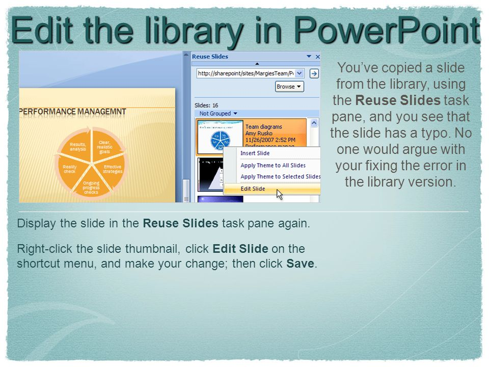 Edit the library in PowerPoint You've copied a slide from the library, using the Reuse Slides task pane, and you see that the slide has a typo.