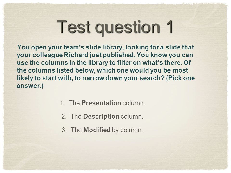 Test question 1 You open your team's slide library, looking for a slide that your colleague Richard just published. You know you can use the columns i