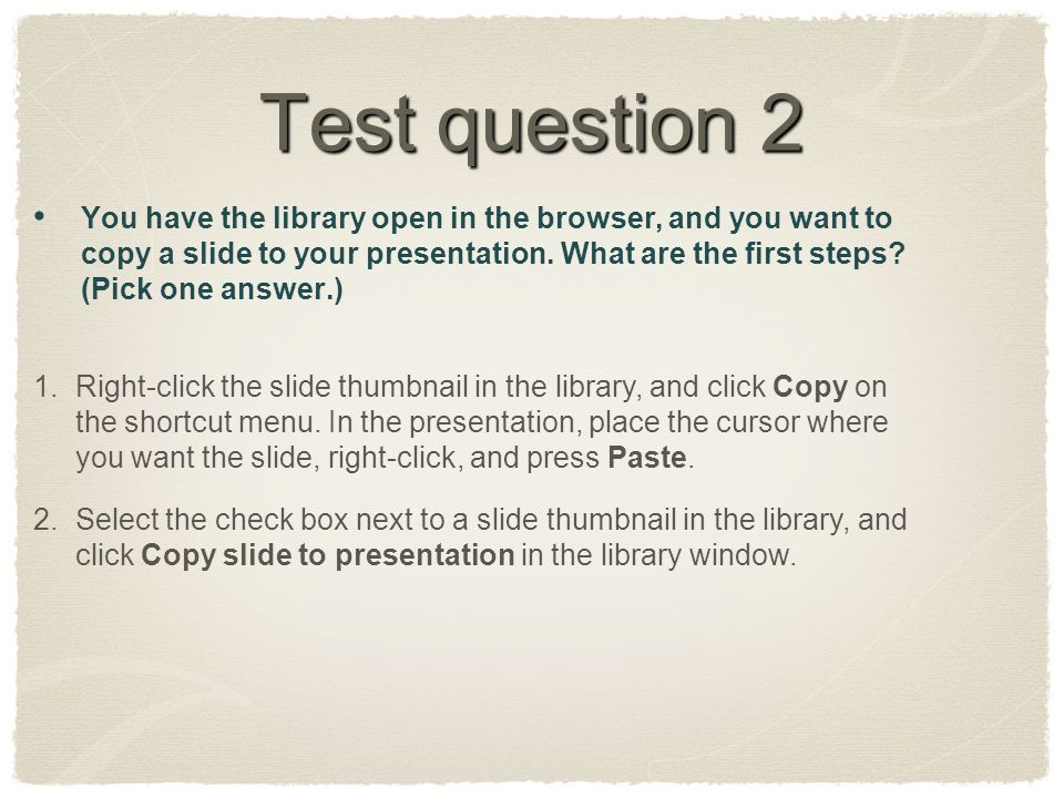 Test question 2 You have the library open in the browser, and you want to copy a slide to your presentation. What are the first steps? (Pick one answe