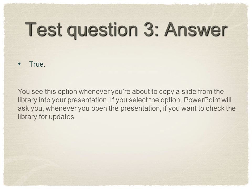 Test question 3: Answer True. You see this option whenever you're about to copy a slide from the library into your presentation. If you select the opt