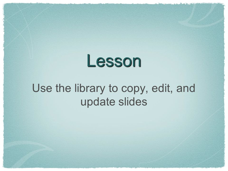 Lesson Use the library to copy, edit, and update slides