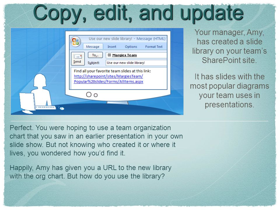Copy, edit, and update slides Your manager, Amy, has created a slide library on your team's SharePoint site. It has slides with the most popular diagr