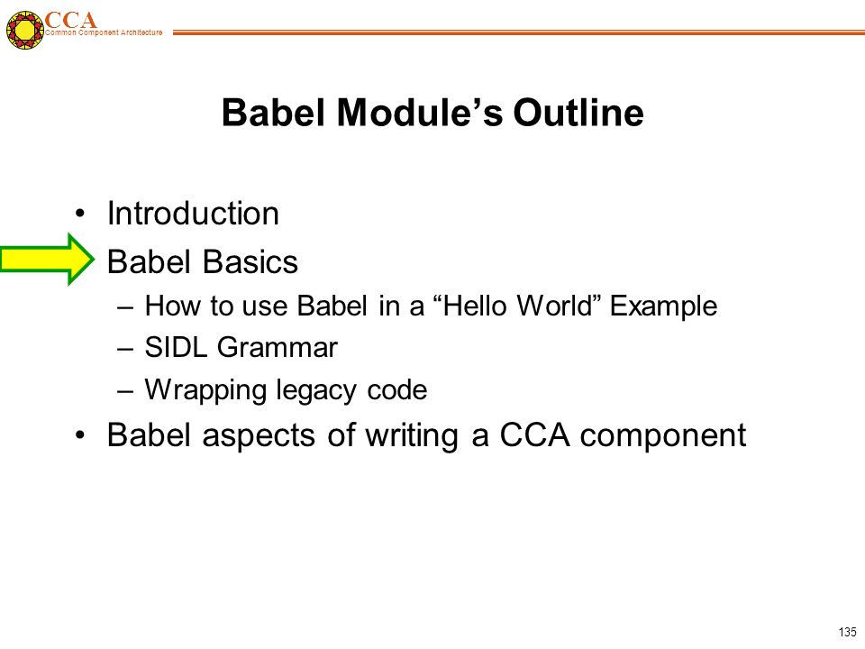 CCA Common Component Architecture 135 Babel Module's Outline Introduction Babel Basics –How to use Babel in a Hello World Example –SIDL Grammar –Wrapping legacy code Babel aspects of writing a CCA component