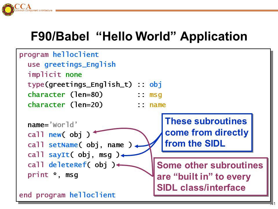 CCA Common Component Architecture 141 F90/Babel Hello World Application program helloclient use greetings_English implicit none type(greetings_English_t) :: obj character (len=80) :: msg character (len=20) :: name name='World' call new( obj ) call setName( obj, name ) call sayIt( obj, msg ) call deleteRef( obj ) print *, msg end program helloclient program helloclient use greetings_English implicit none type(greetings_English_t) :: obj character (len=80) :: msg character (len=20) :: name name='World' call new( obj ) call setName( obj, name ) call sayIt( obj, msg ) call deleteRef( obj ) print *, msg end program helloclient These subroutines come from directly from the SIDL These subroutines come from directly from the SIDL Some other subroutines are built in to every SIDL class/interface Some other subroutines are built in to every SIDL class/interface