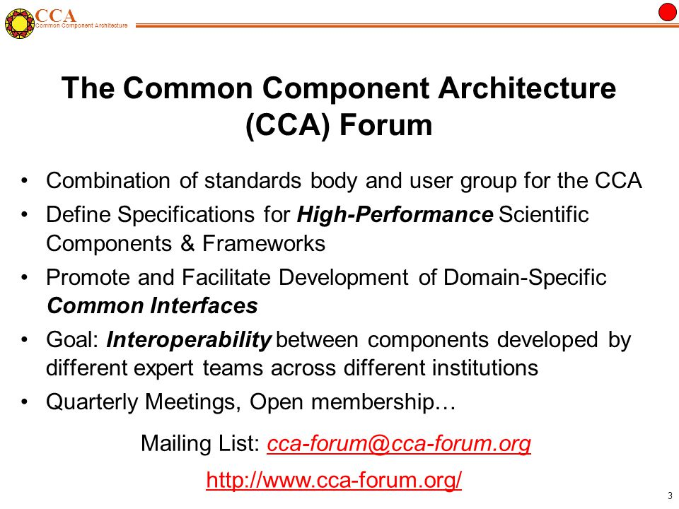 CCA Common Component Architecture 3 The Common Component Architecture (CCA) Forum Combination of standards body and user group for the CCA Define Specifications for High-Performance Scientific Components & Frameworks Promote and Facilitate Development of Domain-Specific Common Interfaces Goal: Interoperability between components developed by different expert teams across different institutions Quarterly Meetings, Open membership…   Mailing List: