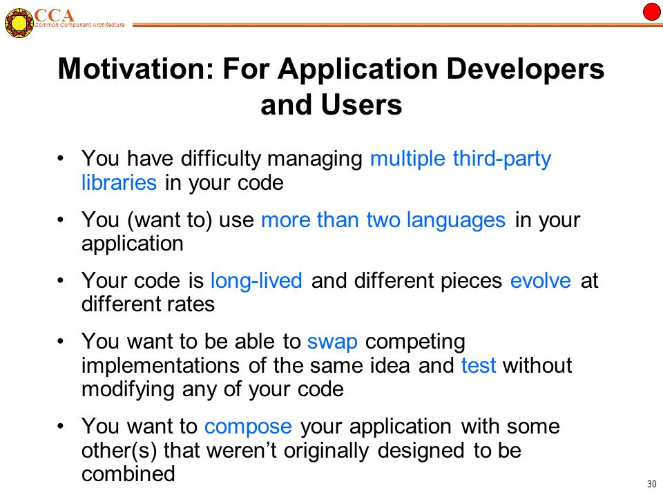 CCA Common Component Architecture 30 Motivation: For Application Developers and Users You have difficulty managing multiple third-party libraries in your code You (want to) use more than two languages in your application Your code is long-lived and different pieces evolve at different rates You want to be able to swap competing implementations of the same idea and test without modifying any of your code You want to compose your application with some other(s) that weren't originally designed to be combined
