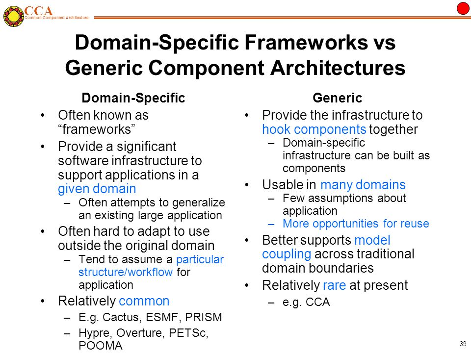 CCA Common Component Architecture 39 Domain-Specific Frameworks vs Generic Component Architectures Domain-Specific Often known as frameworks Provide a significant software infrastructure to support applications in a given domain –Often attempts to generalize an existing large application Often hard to adapt to use outside the original domain –Tend to assume a particular structure/workflow for application Relatively common –E.g.