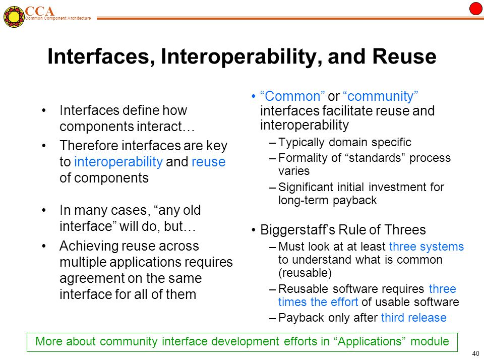 CCA Common Component Architecture 40 Interfaces, Interoperability, and Reuse Interfaces define how components interact… Therefore interfaces are key to interoperability and reuse of components In many cases, any old interface will do, but… Achieving reuse across multiple applications requires agreement on the same interface for all of them Common or community interfaces facilitate reuse and interoperability –Typically domain specific –Formality of standards process varies –Significant initial investment for long-term payback Biggerstaff's Rule of Threes –Must look at at least three systems to understand what is common (reusable) –Reusable software requires three times the effort of usable software –Payback only after third release More about community interface development efforts in Applications module