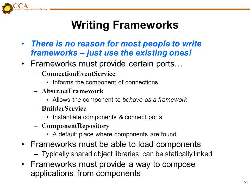 CCA Common Component Architecture 50 Writing Frameworks There is no reason for most people to write frameworks – just use the existing ones.