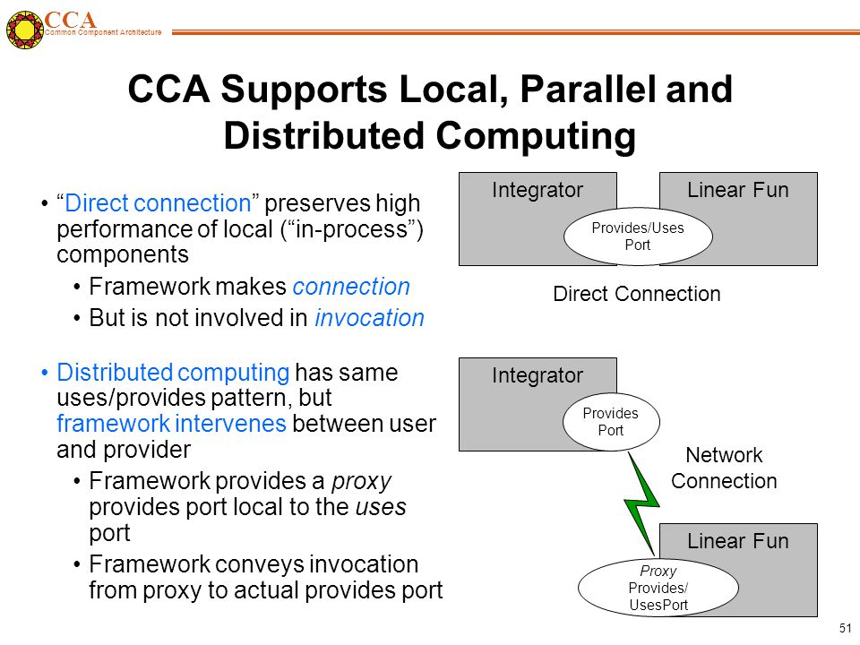 CCA Common Component Architecture 51 CCA Supports Local, Parallel and Distributed Computing Direct connection preserves high performance of local ( in-process ) components Framework makes connection But is not involved in invocation Distributed computing has same uses/provides pattern, but framework intervenes between user and provider Framework provides a proxy provides port local to the uses port Framework conveys invocation from proxy to actual provides port IntegratorLinear Fun Provides/Uses Port Direct Connection Integrator Linear Fun Provides Port Network Connection Proxy Provides/ UsesPort