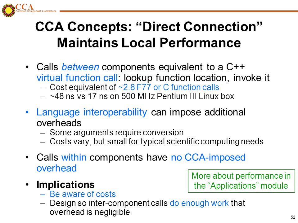 CCA Common Component Architecture 52 CCA Concepts: Direct Connection Maintains Local Performance Calls between components equivalent to a C++ virtual function call: lookup function location, invoke it –Cost equivalent of ~2.8 F77 or C function calls –~48 ns vs 17 ns on 500 MHz Pentium III Linux box Language interoperability can impose additional overheads –Some arguments require conversion –Costs vary, but small for typical scientific computing needs Calls within components have no CCA-imposed overhead Implications –Be aware of costs –Design so inter-component calls do enough work that overhead is negligible More about performance in the Applications module