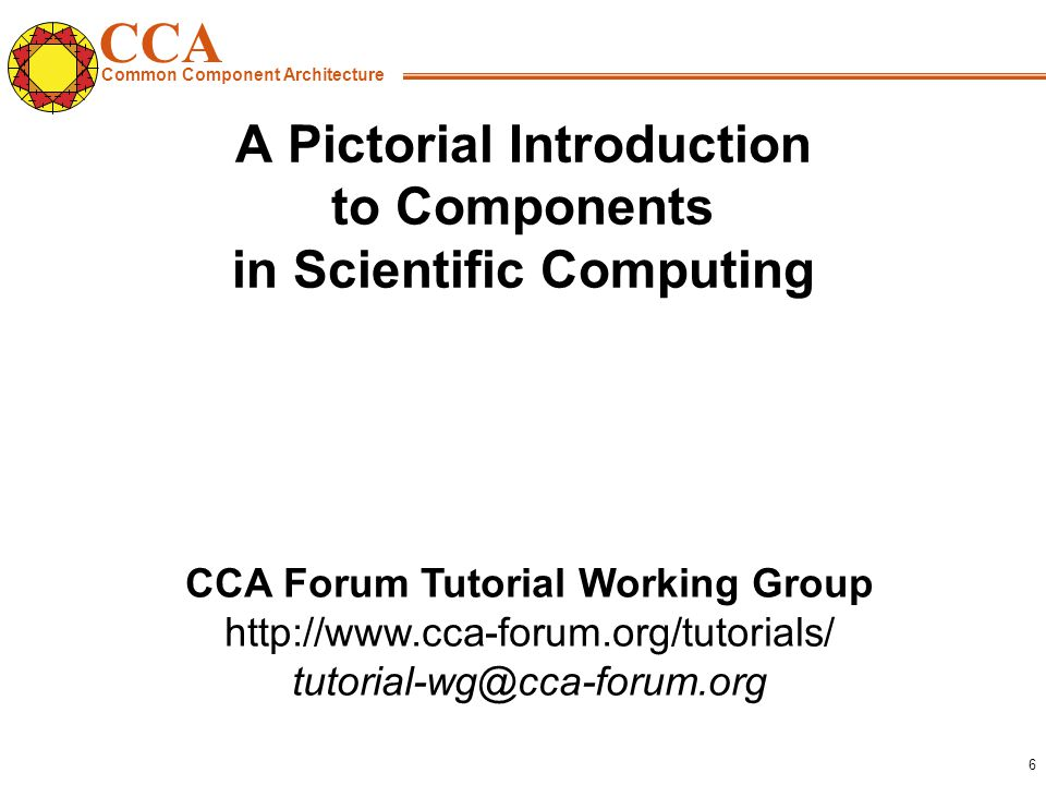 CCA Common Component Architecture CCA Forum Tutorial Working Group   6 A Pictorial Introduction to Components in Scientific Computing