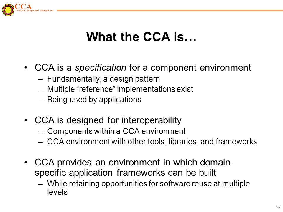 CCA Common Component Architecture 65 What the CCA is… CCA is a specification for a component environment –Fundamentally, a design pattern –Multiple reference implementations exist –Being used by applications CCA is designed for interoperability –Components within a CCA environment –CCA environment with other tools, libraries, and frameworks CCA provides an environment in which domain- specific application frameworks can be built –While retaining opportunities for software reuse at multiple levels