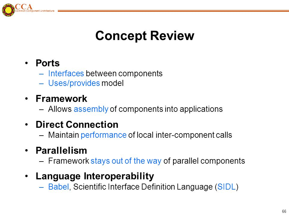 CCA Common Component Architecture 66 Concept Review Ports –Interfaces between components –Uses/provides model Framework –Allows assembly of components into applications Direct Connection –Maintain performance of local inter-component calls Parallelism –Framework stays out of the way of parallel components Language Interoperability –Babel, Scientific Interface Definition Language (SIDL)