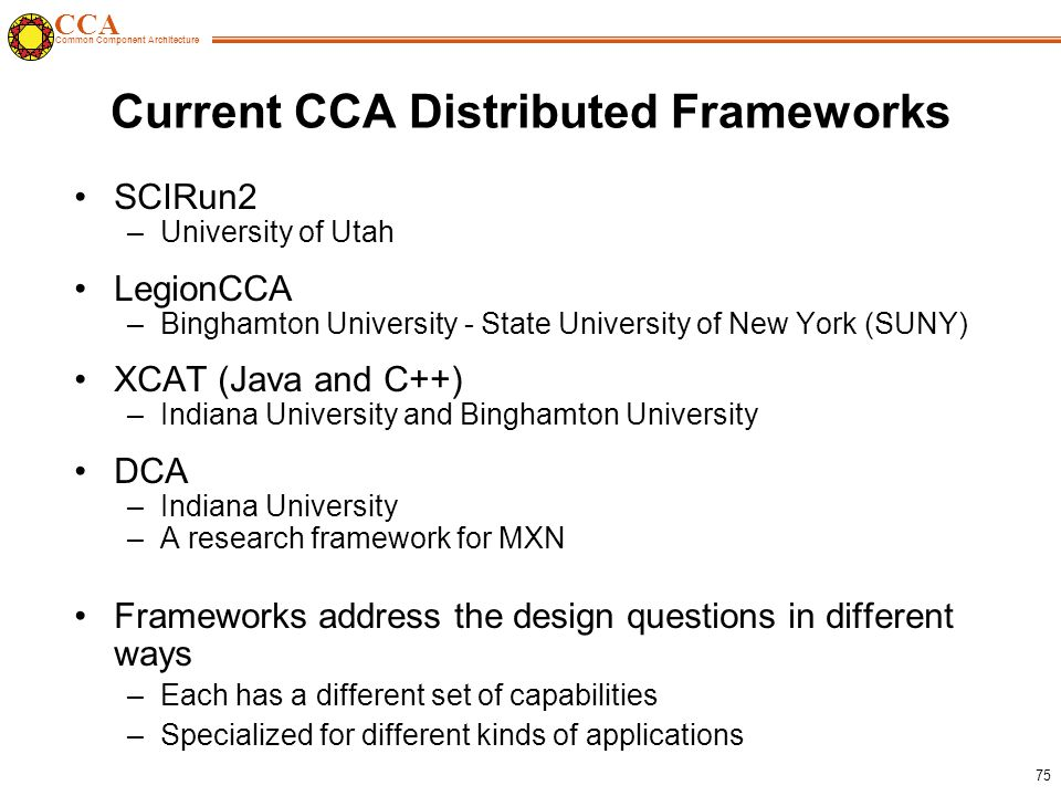 CCA Common Component Architecture 75 Current CCA Distributed Frameworks SCIRun2 –University of Utah LegionCCA –Binghamton University - State University of New York (SUNY) XCAT (Java and C++) –Indiana University and Binghamton University DCA –Indiana University –A research framework for MXN Frameworks address the design questions in different ways –Each has a different set of capabilities –Specialized for different kinds of applications