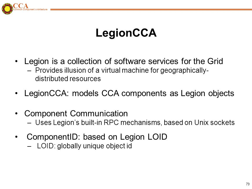 CCA Common Component Architecture 79 LegionCCA Legion is a collection of software services for the Grid –Provides illusion of a virtual machine for geographically- distributed resources LegionCCA: models CCA components as Legion objects Component Communication –Uses Legion's built-in RPC mechanisms, based on Unix sockets ComponentID: based on Legion LOID – LOID: globally unique object id