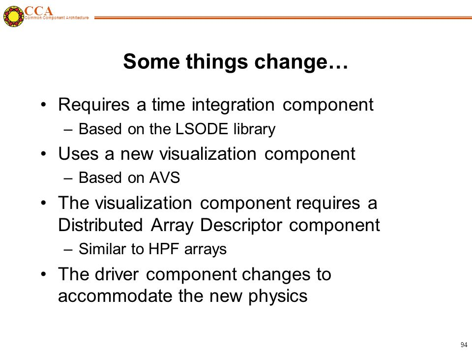 CCA Common Component Architecture 94 Some things change… Requires a time integration component –Based on the LSODE library Uses a new visualization component –Based on AVS The visualization component requires a Distributed Array Descriptor component –Similar to HPF arrays The driver component changes to accommodate the new physics