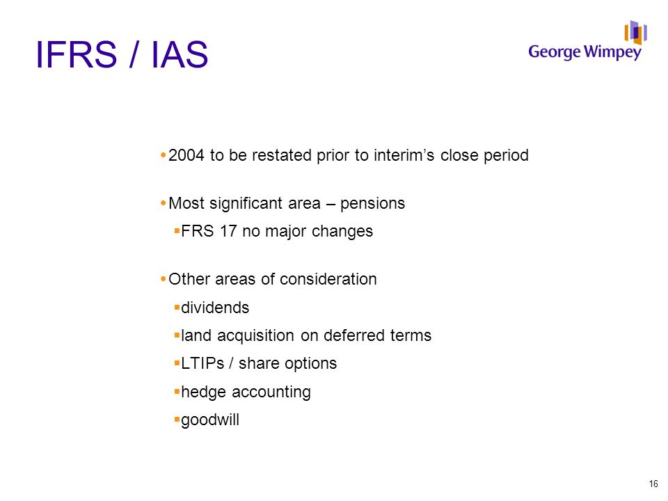 IFRS / IAS  2004 to be restated prior to interim's close period  Most significant area – pensions  FRS 17 no major changes  Other areas of conside