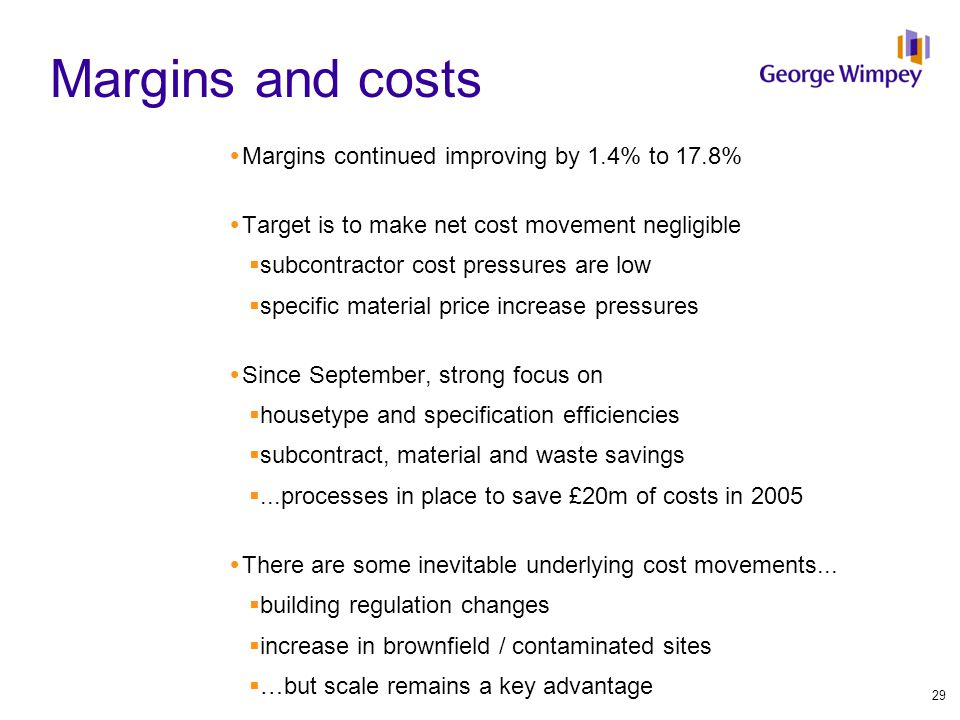 Margins and costs  Margins continued improving by 1.4% to 17.8%  Target is to make net cost movement negligible  subcontractor cost pressures are low  specific material price increase pressures  Since September, strong focus on  housetype and specification efficiencies  subcontract, material and waste savings ...processes in place to save £20m of costs in 2005  There are some inevitable underlying cost movements...