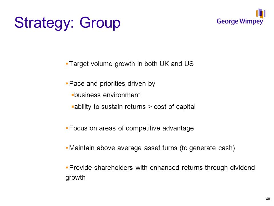 Strategy: Group  Target volume growth in both UK and US  Pace and priorities driven by  business environment  ability to sustain returns > cost of