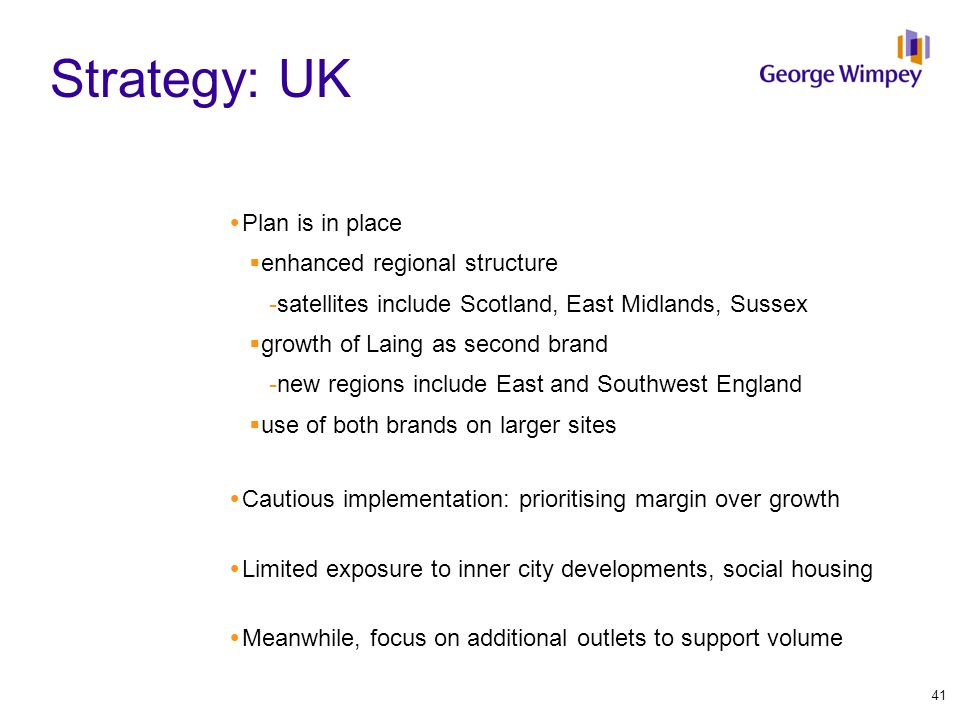 Strategy: UK  Plan is in place  enhanced regional structure - satellites include Scotland, East Midlands, Sussex  growth of Laing as second brand -