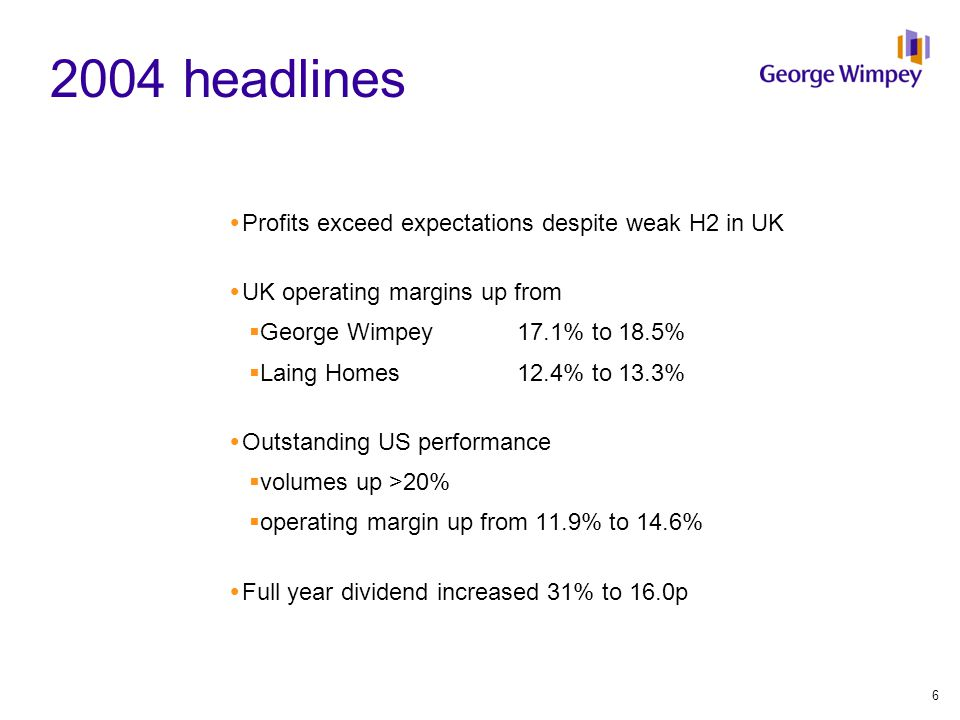 2004 headlines  Profits exceed expectations despite weak H2 in UK  UK operating margins up from  George Wimpey17.1% to 18.5%  Laing Homes 12.4% to