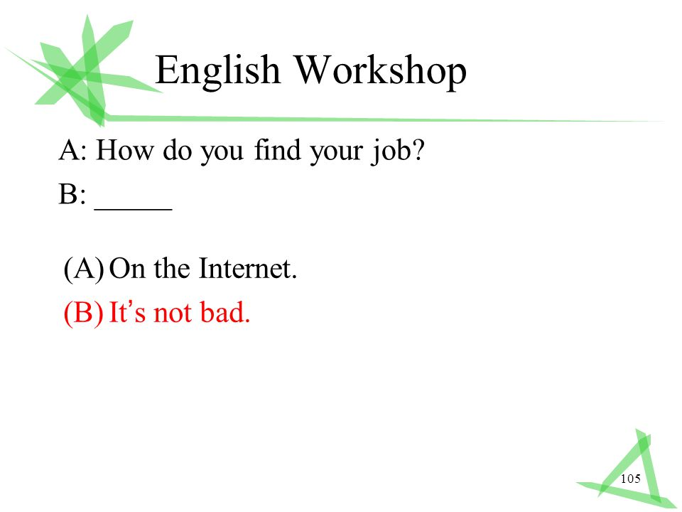 105 English Workshop A: How do you find your job B: _____ (A)On the Internet. (B)It ' s not bad.