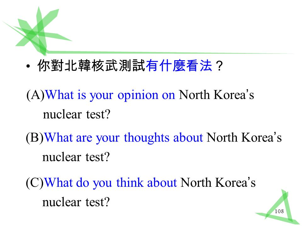 108 你對北韓核武測試有什麼看法? (B)What are your thoughts about North Korea ' s nuclear test.