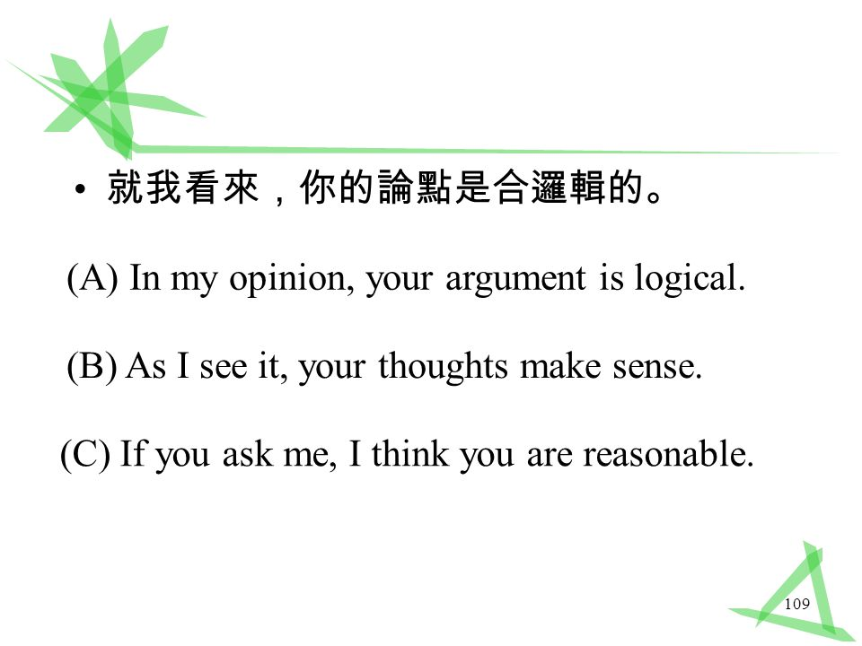 109 就我看來,你的論點是合邏輯的。 (A) In my opinion, your argument is logical.