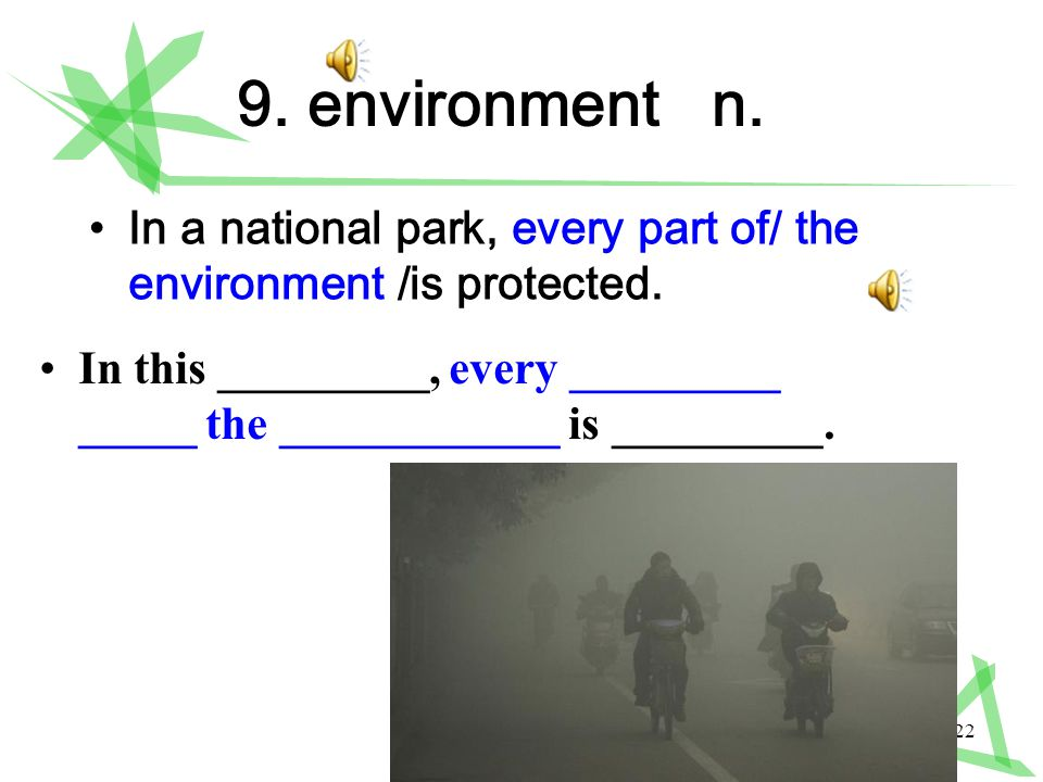 22 9. environment n. In a national park, every part of/ the environment /is protected.