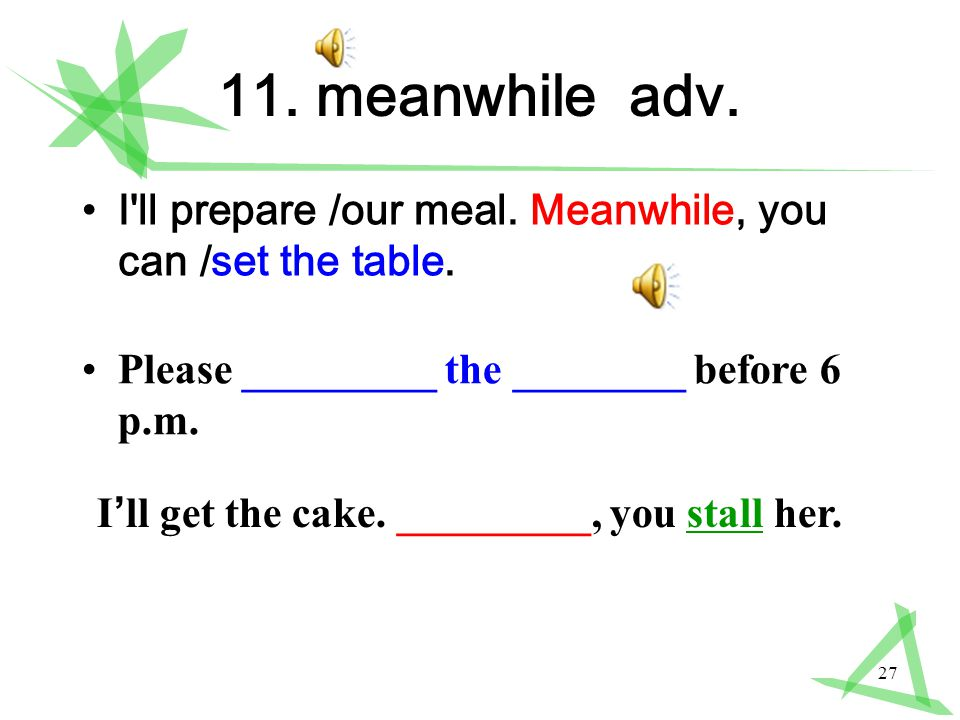 27 11. meanwhile adv. I ll prepare /our meal. Meanwhile, you can /set the table.