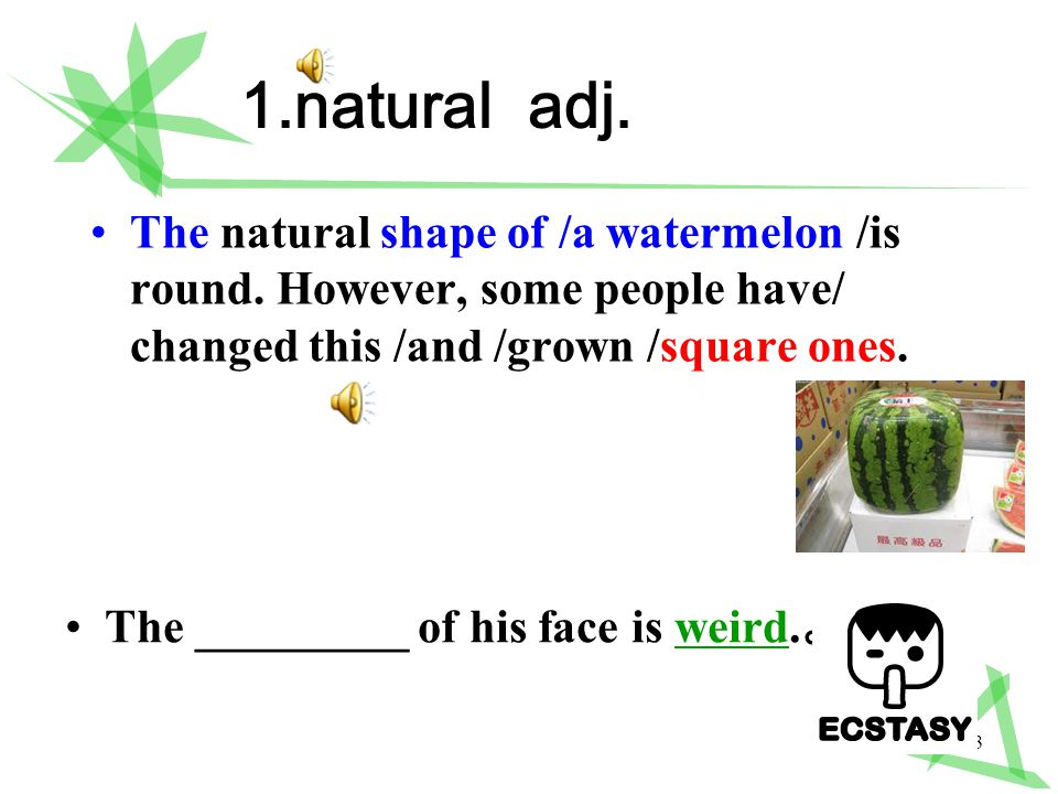 3 1.natural adj. The natural shape of /a watermelon /is round.