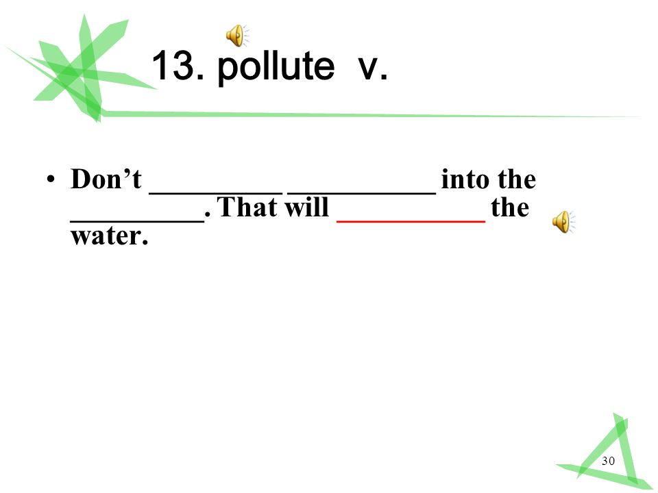 30 13. pollute v. Don't _________ __________ into the _________. That will __________ the water.