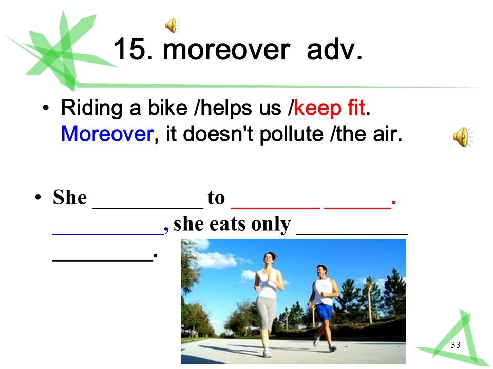 33 15. moreover adv. Riding a bike /helps us /keep fit.