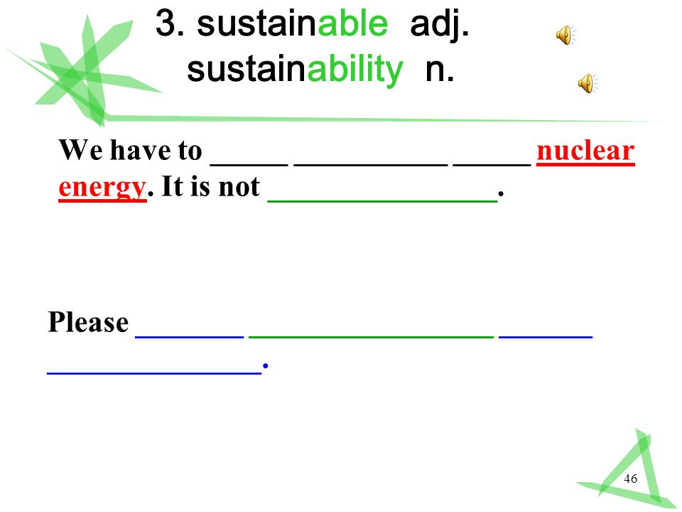 46 3. sustainable adj. sustainability n. We have to _____ __________ _____ nuclear energy.