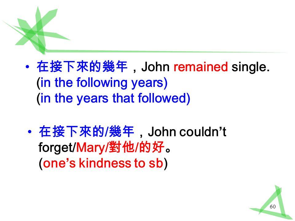 60 在接下來的幾年, John remained single.
