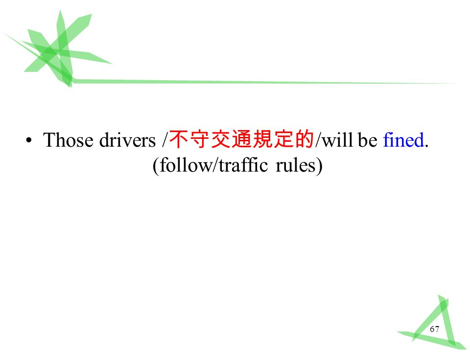 67 Those drivers / 不守交通規定的 /will be fined. (follow/traffic rules)