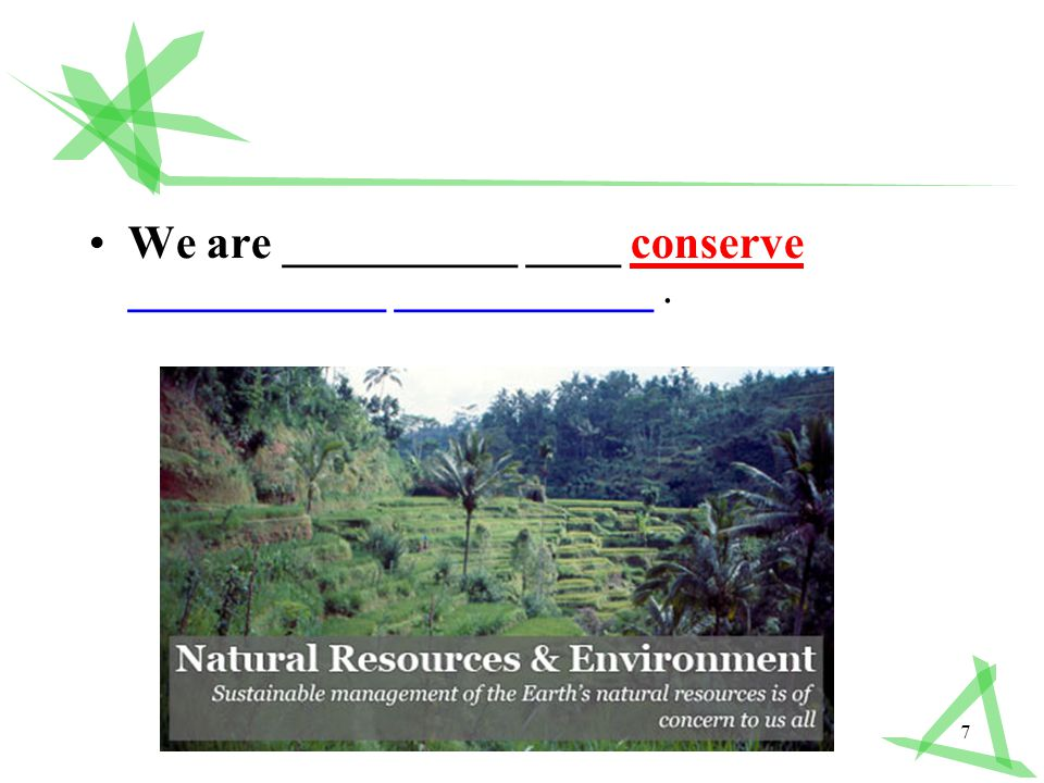 7 We are __________ ____ conserve ___________ ___________.