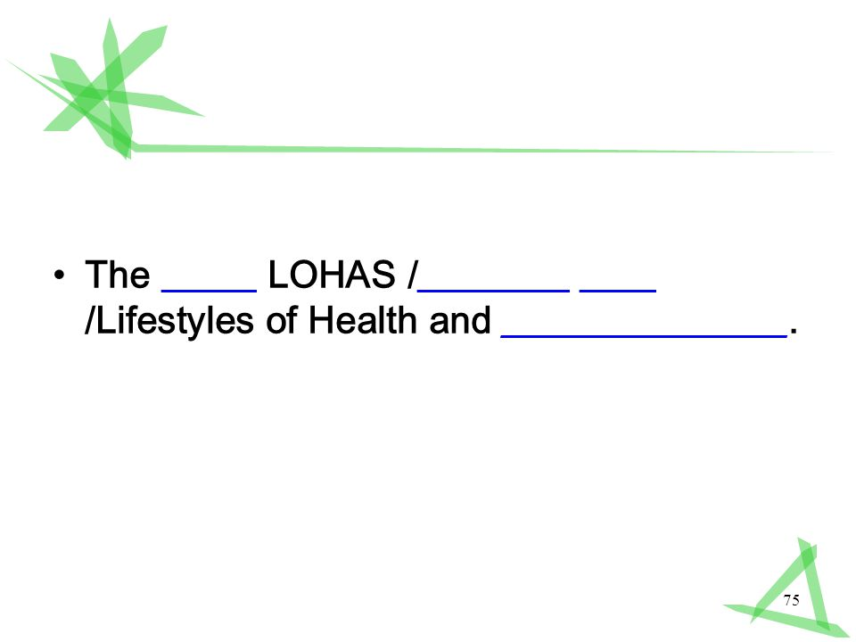 75 The _____ LOHAS /________ ____ /Lifestyles of Health and _______________.