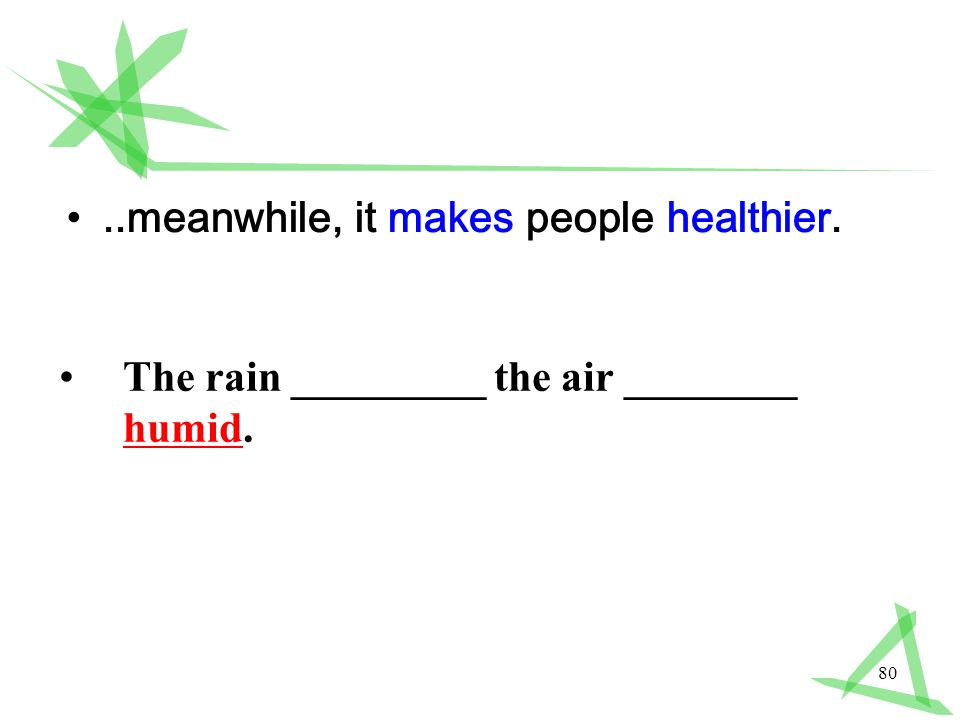 80..meanwhile, it makes people healthier. The rain _________ the air ________ humid.