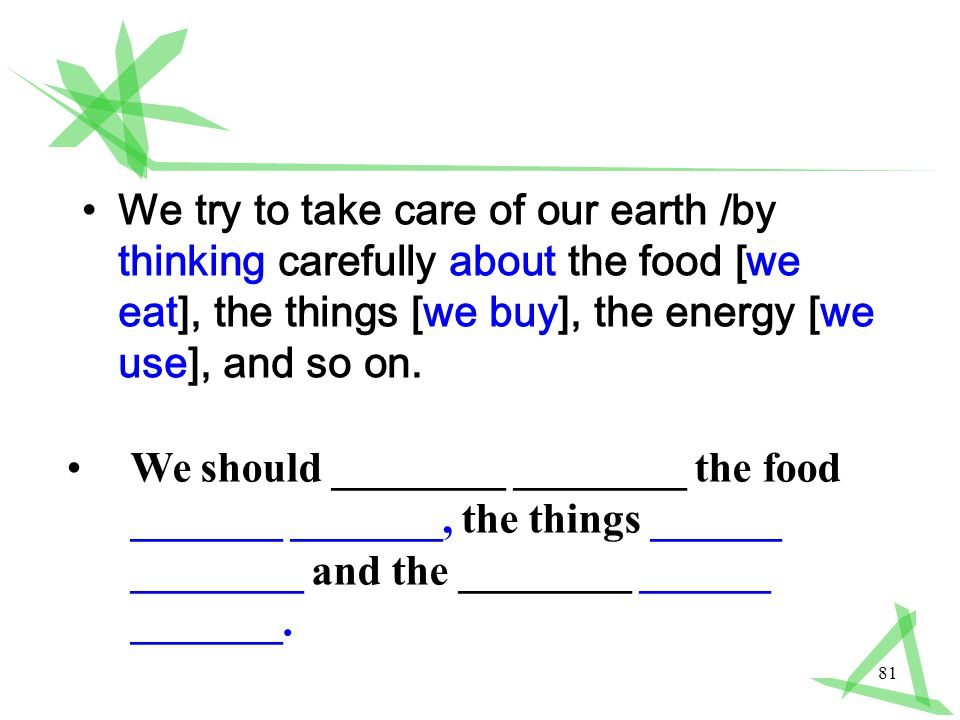 81 We try to take care of our earth /by thinking carefully about the food [we eat], the things [we buy], the energy [we use], and so on.