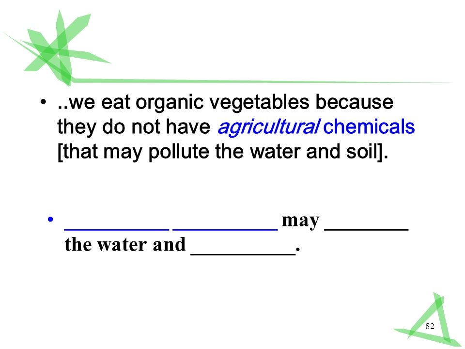 82..we eat organic vegetables because they do not have agricultural chemicals [that may pollute the water and soil].