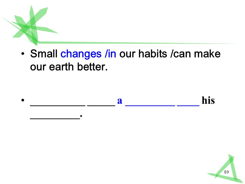 89 Small changes /in our habits /can make our earth better.